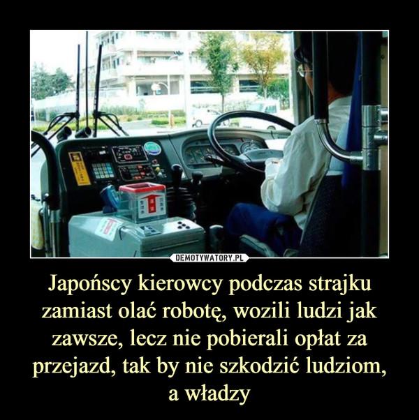 Japońscy kierowcy podczas strajku zamiast olać robotę, wozili ludzi jak zawsze, lecz nie pobierali opłat za przejazd, tak by nie szkodzić ludziom,a władzy –