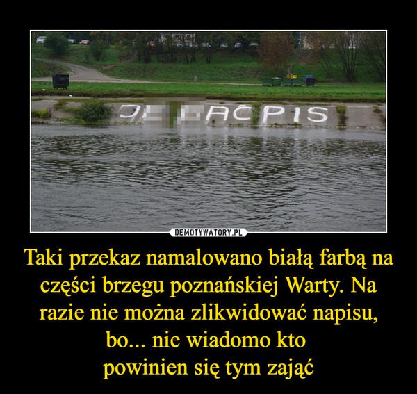 Taki przekaz namalowano białą farbą na części brzegu poznańskiej Warty. Na razie nie można zlikwidować napisu, bo... nie wiadomo kto powinien się tym zająć –