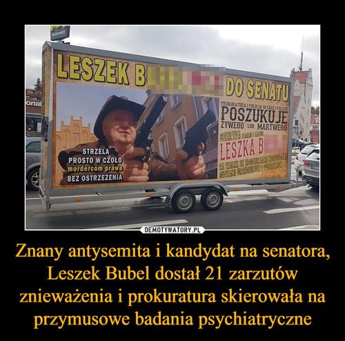Znany antysemita i kandydat na senatora, Leszek Bubel dostał 21 zarzutów znieważenia i prokuratura skierowała na przymusowe badania psychiatryczne
