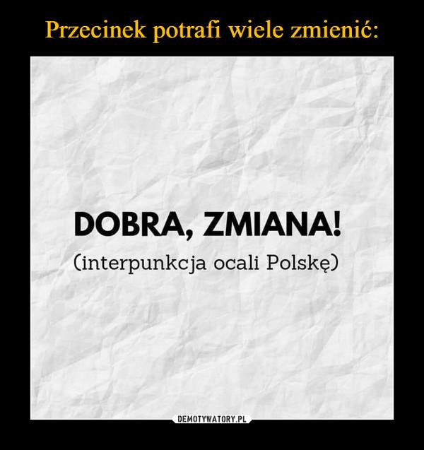 –  DOBRA, ZMIANA!(interpunkcja ocali Polskę)