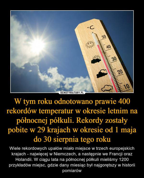 W tym roku odnotowano prawie 400 rekordów temperatur w okresie letnim na północnej półkuli. Rekordy zostały pobite w 29 krajach w okresie od 1 maja do 30 sierpnia tego roku – Wiele rekordowych upałów miało miejsce w trzech europejskich krajach - najwięcej w Niemczech, a następnie we Francji oraz Holandii. W ciągu lata na północnej półkuli mieliśmy 1200 przykładów miejsc, gdzie dany miesiąc był najgorętszy w historii pomiarów