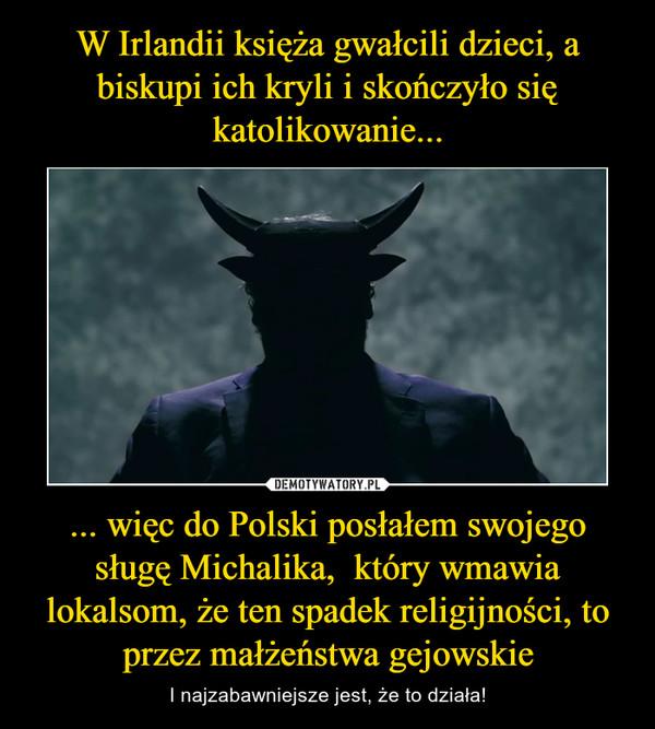 ... więc do Polski posłałem swojego sługę Michalika,  który wmawia lokalsom, że ten spadek religijności, to przez małżeństwa gejowskie – I najzabawniejsze jest, że to działa!