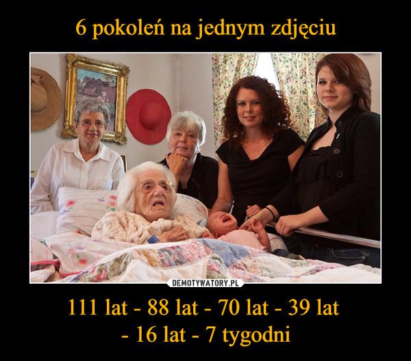 111 lat - 88 lat - 70 lat - 39 lat - 16 lat - 7 tygodni –