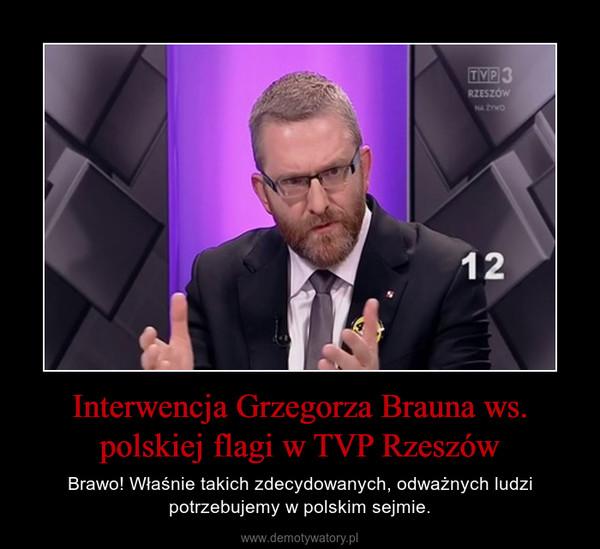 Interwencja Grzegorza Brauna ws. polskiej flagi w TVP Rzeszów – Brawo! Właśnie takich zdecydowanych, odważnych ludzi potrzebujemy w polskim sejmie.
