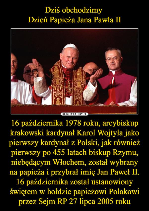 16 października 1978 roku, arcybiskup krakowski kardynał Karol Wojtyła jako pierwszy kardynał z Polski, jak również pierwszy po 455 latach biskup Rzymu, niebędącym Włochem, został wybrany na papieża i przybrał imię Jan Paweł II. 16 października został ustanowiony świętem w hołdzie papieżowi Polakowi przez Sejm RP 27 lipca 2005 roku –