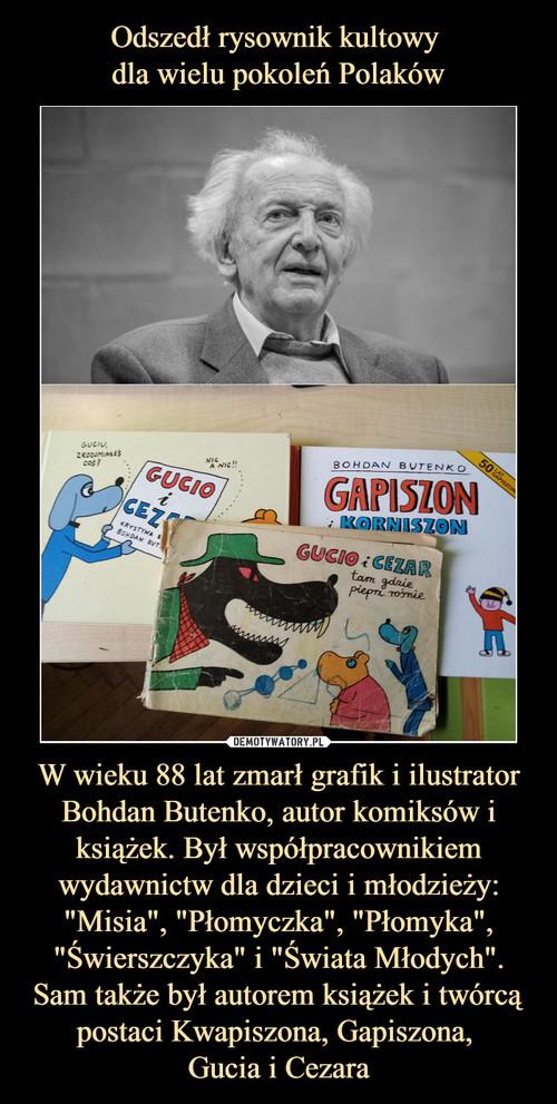 """Odszedł rysownik kultowy  dla wielu pokoleń Polaków W wieku 88 lat zmarł grafik i ilustrator Bohdan Butenko, autor komiksów i książek. Był współpracownikiem wydawnictw dla dzieci i młodzieży: """"Misia"""", """"Płomyczka"""", """"Płomyka"""", """"Świerszczyka"""" i """"Świata Młodych"""". Sam także był autorem książek i twórcą postaci Kwapiszona, Gapiszona,  Gucia i Cezara"""