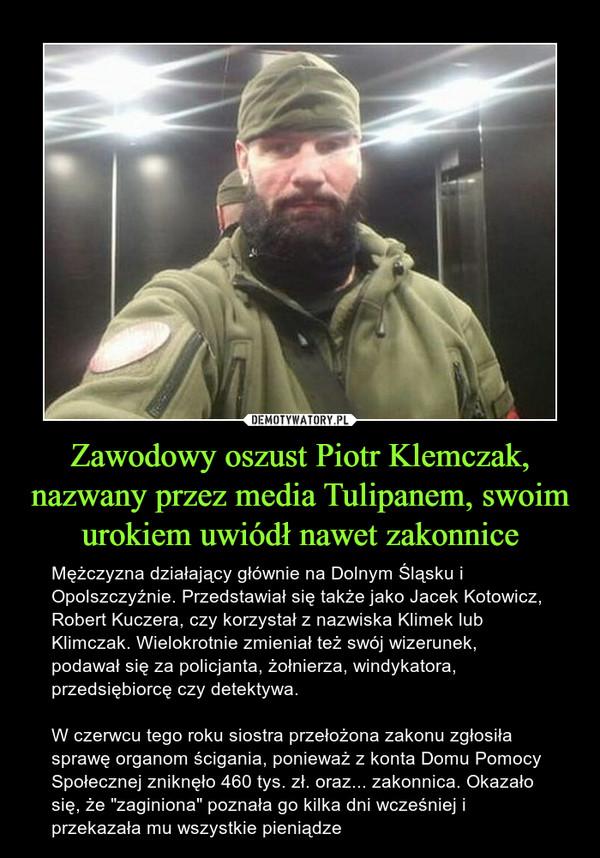 """Zawodowy oszust Piotr Klemczak, nazwany przez media Tulipanem, swoim urokiem uwiódł nawet zakonnice – Mężczyzna działający głównie na Dolnym Śląsku i Opolszczyźnie. Przedstawiał się także jako Jacek Kotowicz, Robert Kuczera, czy korzystał z nazwiska Klimek lub Klimczak. Wielokrotnie zmieniał też swój wizerunek, podawał się za policjanta, żołnierza, windykatora, przedsiębiorcę czy detektywa.W czerwcu tego roku siostra przełożona zakonu zgłosiła sprawę organom ścigania, ponieważ z konta Domu Pomocy Społecznej zniknęło 460 tys. zł. oraz... zakonnica. Okazało się, że """"zaginiona"""" poznała go kilka dni wcześniej i przekazała mu wszystkie pieniądze"""