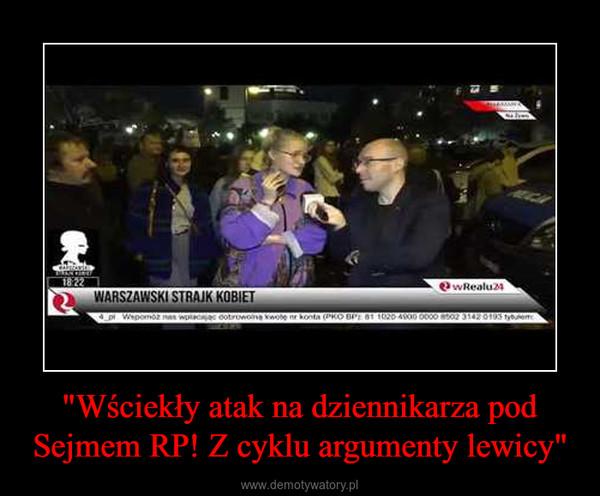 """""""Wściekły atak na dziennikarza pod Sejmem RP! Z cyklu argumenty lewicy"""" –"""