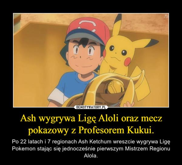 Ash wygrywa Ligę Aloli oraz mecz pokazowy z Profesorem Kukui. – Po 22 latach i 7 regionach Ash Ketchum wreszcie wygrywa Ligę Pokemon stając się jednocześnie pierwszym Mistrzem Regionu Alola.