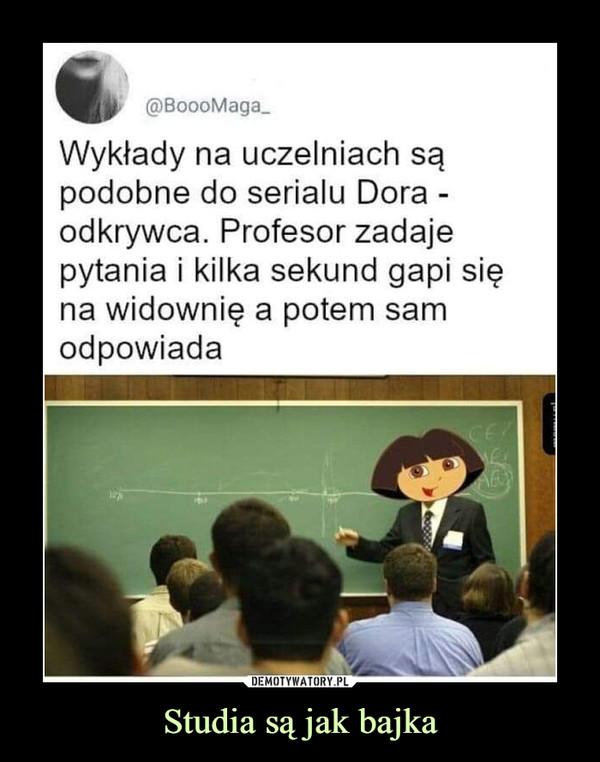 Studia są jak bajka –  Wykłady na uczelniach są podobne do serialu Dora -odkrywca. Profesor zadaje pytania i kilka sekund gapi się na widownię a potem sam odpowiada