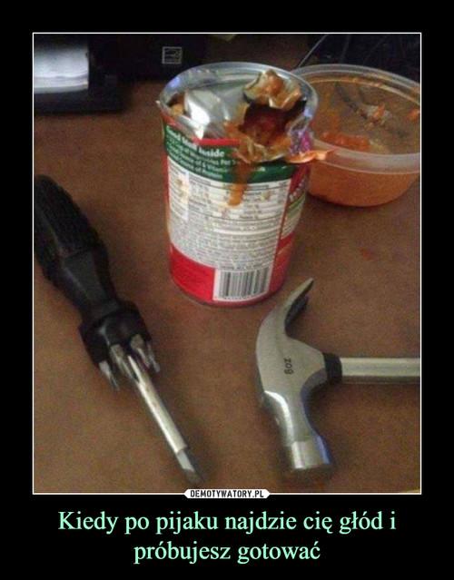 Kiedy po pijaku najdzie cię głód i próbujesz gotować