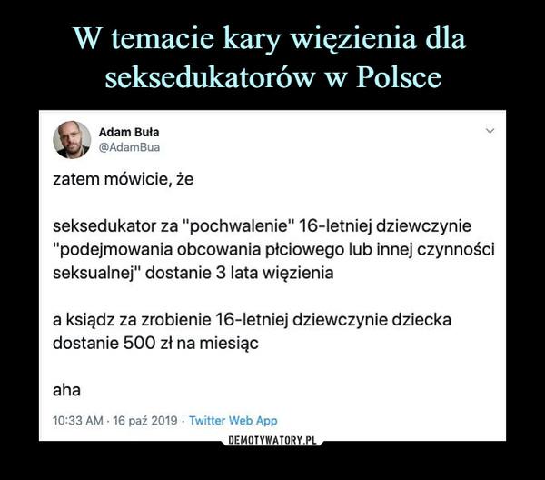 """–  Adam Buła@AdamBuazatem mówicie, żeseksedukator za """"pochwalenie"""" 16-letniej dziewczynie""""podejmowania obcowania płciowego lub innej czynnościseksualnej"""" dostanie 3 lata więzieniaa ksiądz za zrobienie 16-letniej dziewczynie dzieckadostanie 500 zł na miesiącaha"""