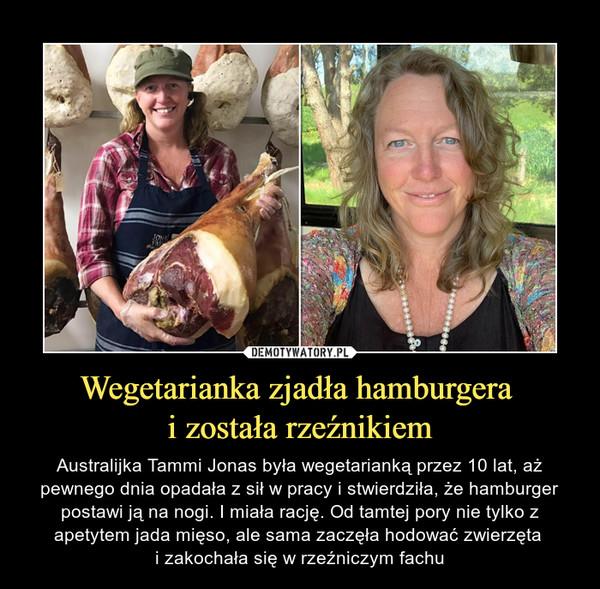 Wegetarianka zjadła hamburgera i została rzeźnikiem – Australijka Tammi Jonas była wegetarianką przez 10 lat, aż pewnego dnia opadała z sił w pracy i stwierdziła, że hamburger postawi ją na nogi. I miała rację. Od tamtej pory nie tylko z apetytem jada mięso, ale sama zaczęła hodować zwierzęta i zakochała się w rzeźniczym fachu