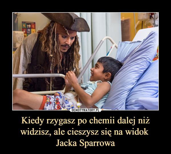 Kiedy rzygasz po chemii dalej niż widzisz, ale cieszysz się na widok Jacka Sparrowa –