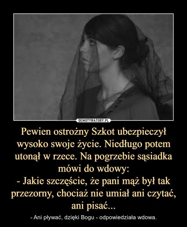 Pewien ostrożny Szkot ubezpieczył wysoko swoje życie. Niedługo potem utonął w rzece. Na pogrzebie sąsiadka mówi do wdowy:- Jakie szczęście, że pani mąż był tak przezorny, chociaż nie umiał ani czytać, ani pisać... – - Ani pływać, dzięki Bogu - odpowiedziała wdowa.