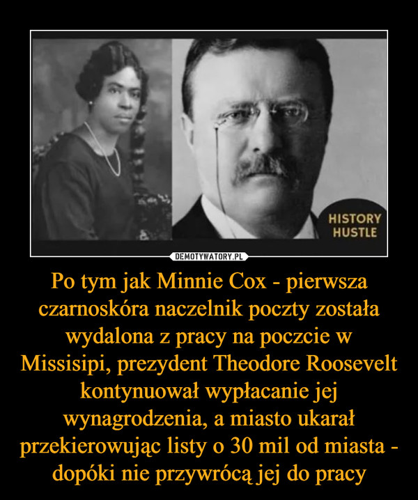 Po tym jak Minnie Cox - pierwsza czarnoskóra naczelnik poczty została wydalona z pracy na poczcie w Missisipi, prezydent Theodore Roosevelt kontynuował wypłacanie jej wynagrodzenia, a miasto ukarał przekierowując listy o 30 mil od miasta - dopóki nie przywrócą jej do pracy –