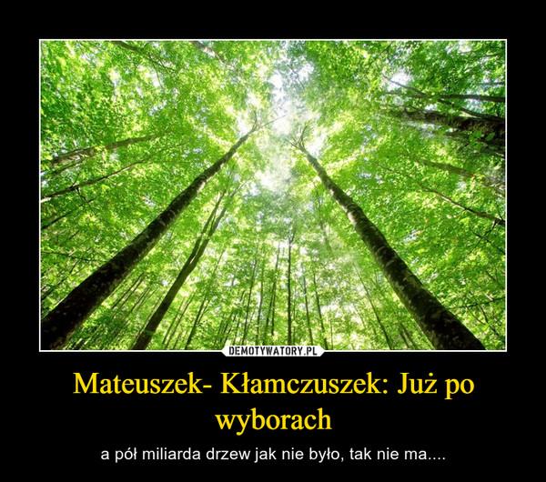 Mateuszek- Kłamczuszek: Już po wyborach – a pół miliarda drzew jak nie było, tak nie ma....