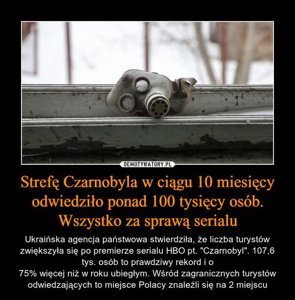 """Strefę Czarnobyla w ciągu 10 miesięcy odwiedziło ponad 100 tysięcy osób. Wszystko za sprawą serialu – Ukraińska agencja państwowa stwierdziła, że liczba turystów zwiększyła się po premierze serialu HBO pt. """"Czarnobyl"""". 107,6 tys. osób to prawdziwy rekord i o75% więcej niż w roku ubiegłym. Wśród zagranicznych turystów odwiedzających to miejsce Polacy znaleźli się na 2 miejscu"""