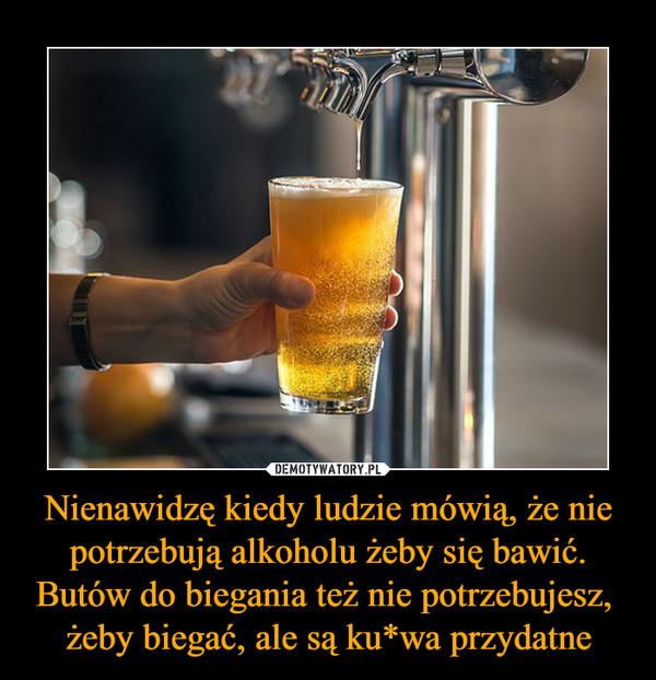Nienawidzę kiedy ludzie mówią, że nie potrzebują alkoholu żeby się bawić. Butów do biegania też nie potrzebujesz, żeby biegać, ale są ku*wa przydatne –