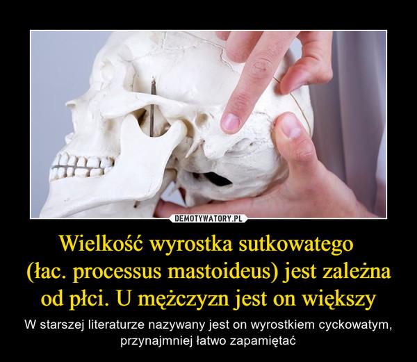 Wielkość wyrostka sutkowatego (łac. processus mastoideus) jest zależna od płci. U mężczyzn jest on większy – W starszej literaturze nazywany jest on wyrostkiem cyckowatym, przynajmniej łatwo zapamiętać