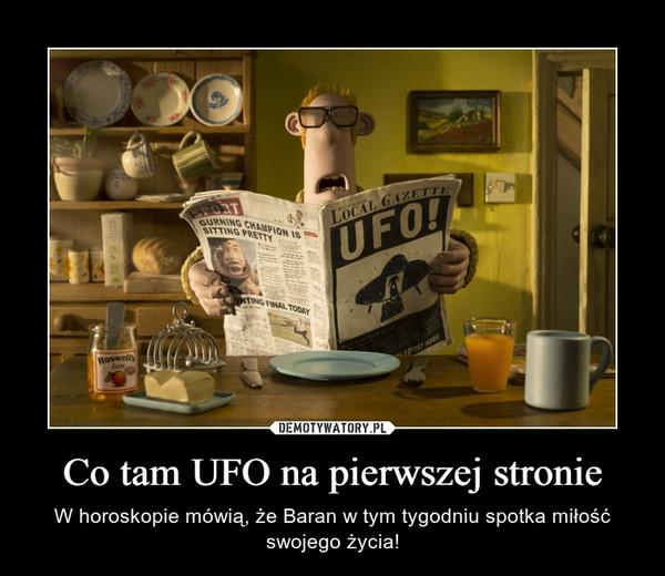 Co tam UFO na pierwszej stronie – W horoskopie mówią, że Baran w tym tygodniu spotka miłość swojego życia!