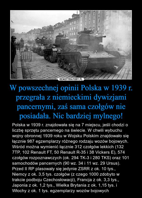 W powszechnej opinii Polska w 1939 r. przegrała z niemieckimi dywizjami pancernymi, zaś sama czołgów nie posiadała. Nic bardziej mylnego! – Polska w 1939 r. znajdowała się na 7 miejscu, jeśli chodzi o liczbę sprzętu pancernego na świecie. W chwili wybuchu wojny obronnej 1939 roku w Wojsku Polskim znajdowało się łącznie 987 egzemplarzy różnego rodzaju wozów bojowych. Wśród można wymienić łącznie 312 czołgów lekkich (132 7TP, 102 Renault FT, 50 Renault R-35 i 38 Vickers E), 574 czołgów rozpoznawczych (ok. 294 TK-3 i 280 TKS) oraz 101 samochodów pancernych (90 wz. 34 i 11 wz. 29 Ursus). Przed II RP plasowały się jedynie ZSRR z ok. 10 tys., Niemcy z ok. 3,5 tys. czołgów (z czego 1000 zdobyto w trakcie podboju Czechosłowacji), Francja z ok. 3,3 tys., Japonia z ok. 1,2 tys., Wielka Brytania z ok. 1,15 tys. i Włochy z ok. 1 tys. egzemplarzy wozów bojowych