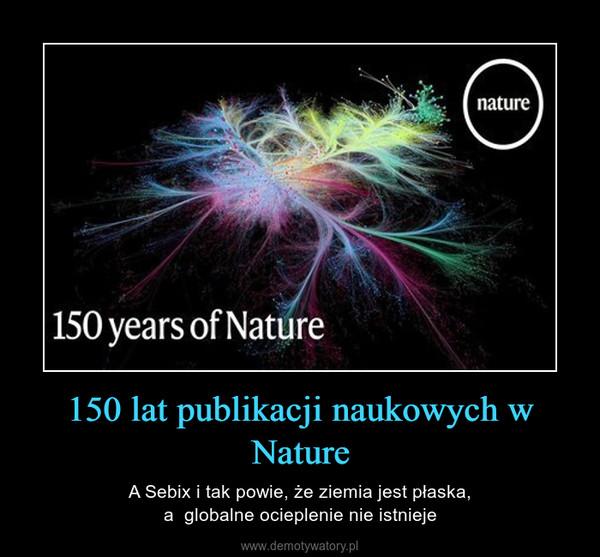 150 lat publikacji naukowych w Nature – A Sebix i tak powie, że ziemia jest płaska,a  globalne ocieplenie nie istnieje
