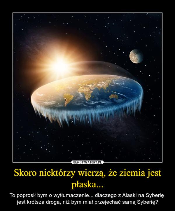 Skoro niektórzy wierzą, że ziemia jest płaska... – To poprosił bym o wytłumaczenie... dlaczego z Alaski na Syberię  jest krótsza droga, niż bym miał przejechać samą Syberię?
