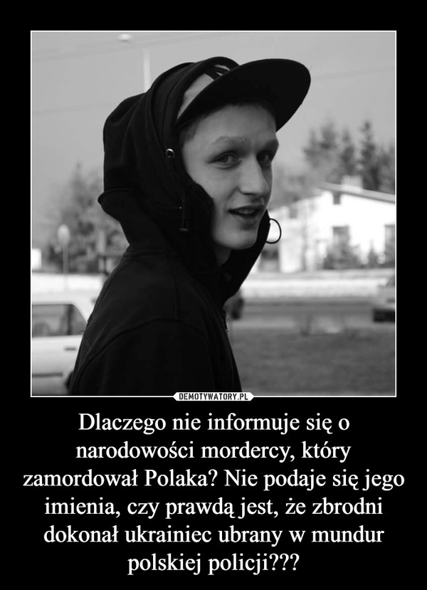 Dlaczego nie informuje się o narodowości mordercy, który zamordował Polaka? Nie podaje się jego imienia, czy prawdą jest, że zbrodni dokonał ukrainiec ubrany w mundur polskiej policji??? –