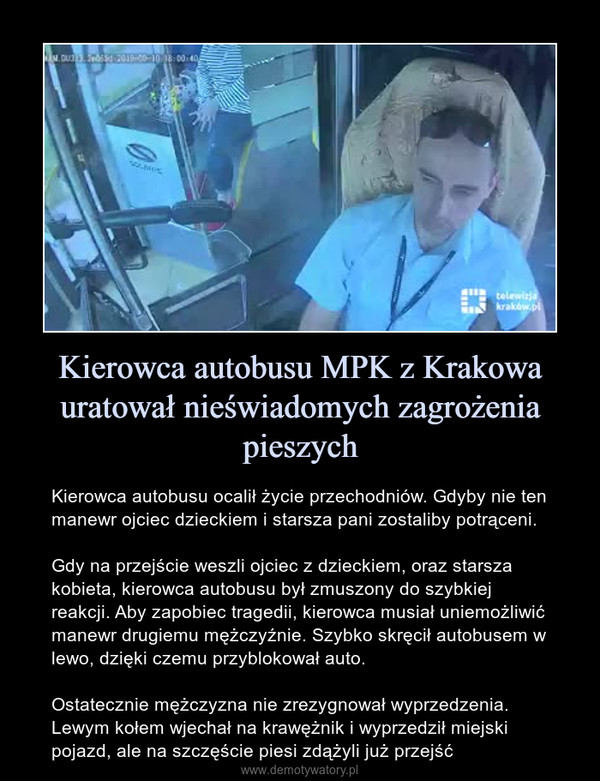 Kierowca autobusu MPK z Krakowa uratował nieświadomych zagrożenia pieszych – Kierowca autobusu ocalił życie przechodniów. Gdyby nie ten manewr ojciec dzieckiem i starsza pani zostaliby potrąceni.Gdy na przejście weszli ojciec z dzieckiem, oraz starsza kobieta, kierowca autobusu był zmuszony do szybkiej reakcji. Aby zapobiec tragedii, kierowca musiał uniemożliwić manewr drugiemu mężczyźnie. Szybko skręcił autobusem w lewo, dzięki czemu przyblokował auto.Ostatecznie mężczyzna nie zrezygnował wyprzedzenia. Lewym kołem wjechał na krawężnik i wyprzedził miejski pojazd, ale na szczęście piesi zdążyli już przejść