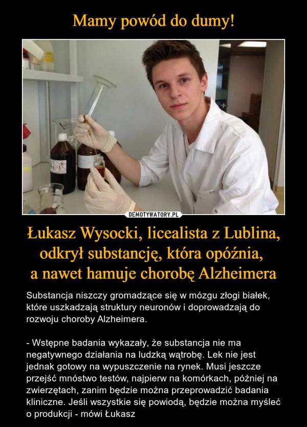Łukasz Wysocki, licealista z Lublina, odkrył substancję, która opóźnia, a nawet hamuje chorobę Alzheimera – Substancja niszczy gromadzące się w mózgu złogi białek, które uszkadzają struktury neuronów i doprowadzają do rozwoju choroby Alzheimera.- Wstępne badania wykazały, że substancja nie ma negatywnego działania na ludzką wątrobę. Lek nie jest jednak gotowy na wypuszczenie na rynek. Musi jeszcze przejść mnóstwo testów, najpierw na komórkach, później na zwierzętach, zanim będzie można przeprowadzić badania kliniczne. Jeśli wszystkie się powiodą, będzie można myśleć o produkcji - mówi Łukasz