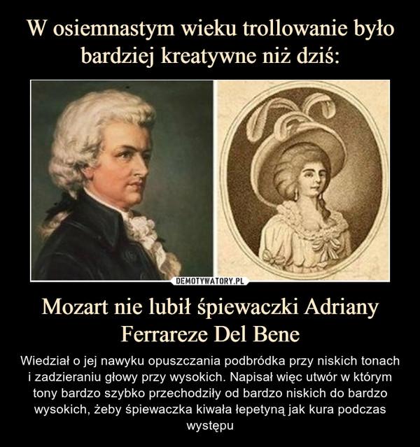 Mozart nie lubił śpiewaczki Adriany Ferrareze Del Bene – Wiedział o jej nawyku opuszczania podbródka przy niskich tonach i zadzieraniu głowy przy wysokich. Napisał więc utwór w którym tony bardzo szybko przechodziły od bardzo niskich do bardzo wysokich, żeby śpiewaczka kiwała łepetyną jak kura podczas występu