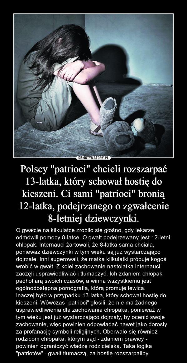 """Polscy """"patrioci"""" chcieli rozszarpać 13-latka, który schował hostię do kieszeni. Ci sami """"patrioci"""" bronią 12-latka, podejrzanego o zgwałcenie 8-letniej dziewczynki. – O gwałcie na kilkulatce zrobiło się głośno, gdy lekarze odmówili pomocy 8-latce. O gwałt podejrzewany jest 12-letni chłopak. Internauci żartowali, że 8-latka sama chciała, ponieważ dziewczynki w tym wieku są już wystarczająco dojrzałe. Inni sugerowali, że matka kilkulatki próbuje kogoś wrobić w gwałt. Z kolei zachowanie nastolatka internauci zaczęli usprawiedliwiać i tłumaczyć. Ich zdaniem chłopak padł ofiarą swoich czasów, a winna wszystkiemu jest ogólnodostępna pornografia, którą promuje lewica.Inaczej było w przypadku 13-latka, który schował hostię do kieszeni. Wówczas """"patrioci"""" głosili, że nie ma żadnego usprawiedliwienia dla zachowania chłopaka, ponieważ w tym wieku jest już wystarczająco dojrzały, by ocenić swoje zachowanie, więc powinien odpowiadać nawet jako dorosły za profanację symboli religijnych. Oberwało się również rodzicom chłopaka, którym sąd - zdaniem prawicy - powinien ograniczyć władzę rodzicielską. Taka logika """"patriotów"""" - gwałt tłumaczą, za hostię rozszarpaliby."""