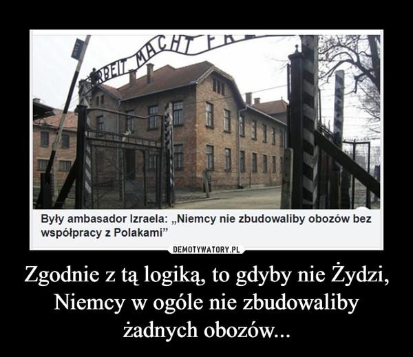 Zgodnie z tą logiką, to gdyby nie Żydzi, Niemcy w ogóle nie zbudowaliby żadnych obozów... –