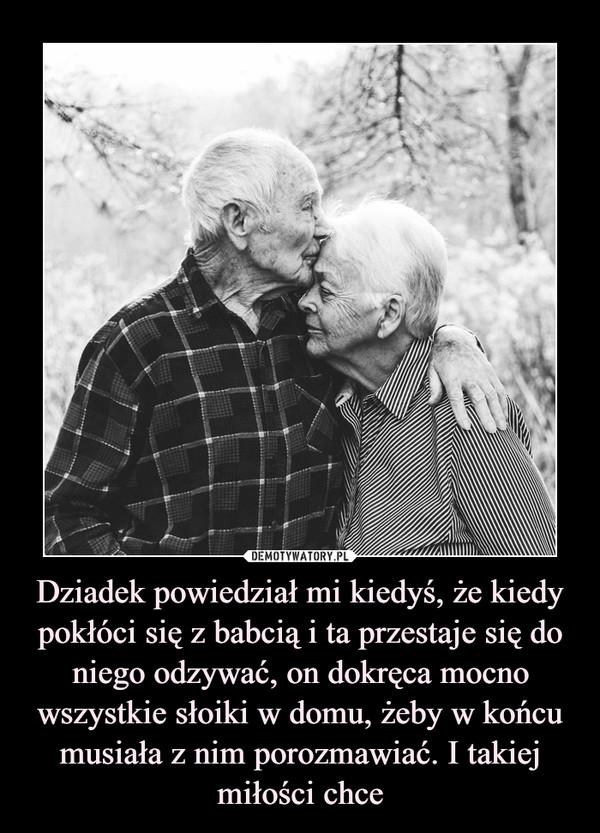 Dziadek powiedział mi kiedyś, że kiedy pokłóci się z babcią i ta przestaje się do niego odzywać, on dokręca mocno wszystkie słoiki w domu, żeby w końcu musiała z nim porozmawiać. I takiej miłości chce –