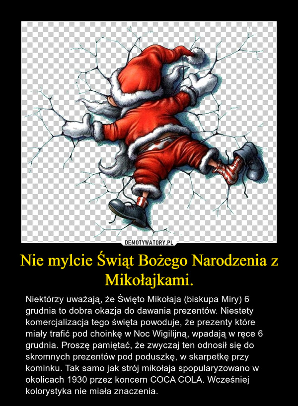 Nie mylcie Świąt Bożego Narodzenia z Mikołajkami. – Niektórzy uważają, że Święto Mikołaja (biskupa Miry) 6 grudnia to dobra okazja do dawania prezentów. Niestety komercjalizacja tego święta powoduje, że prezenty które miały trafić pod choinkę w Noc Wigilijną, wpadają w ręce 6 grudnia. Proszę pamiętać, że zwyczaj ten odnosił się do skromnych prezentów pod poduszkę, w skarpetkę przy kominku. Tak samo jak strój mikołaja spopularyzowano w okolicach 1930 przez koncern COCA COLA. Wcześniej kolorystyka nie miała znaczenia.