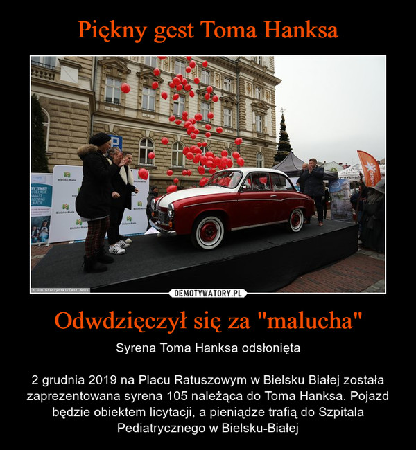 """Odwdzięczył się za """"malucha"""" – Syrena Toma Hanksa odsłonięta2 grudnia 2019 na Placu Ratuszowym w Bielsku Białej została zaprezentowana syrena 105 należąca do Toma Hanksa. Pojazd będzie obiektem licytacji, a pieniądze trafią do Szpitala Pediatrycznego w Bielsku-Białej"""