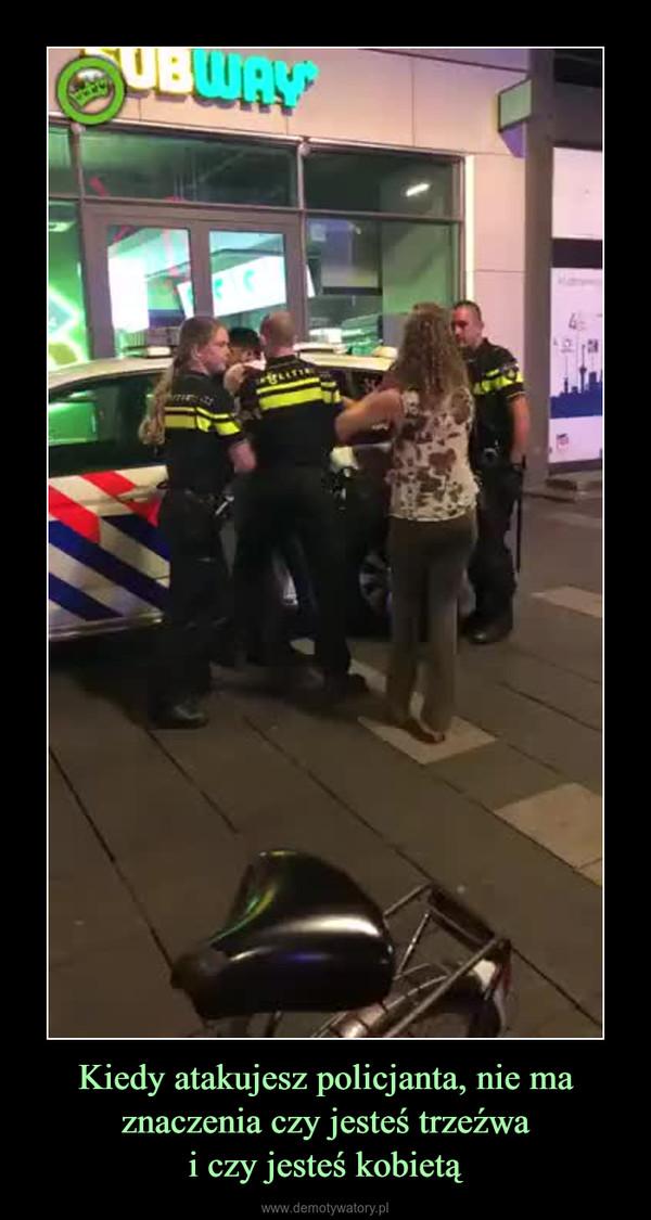 Kiedy atakujesz policjanta, nie ma znaczenia czy jesteś trzeźwai czy jesteś kobietą –