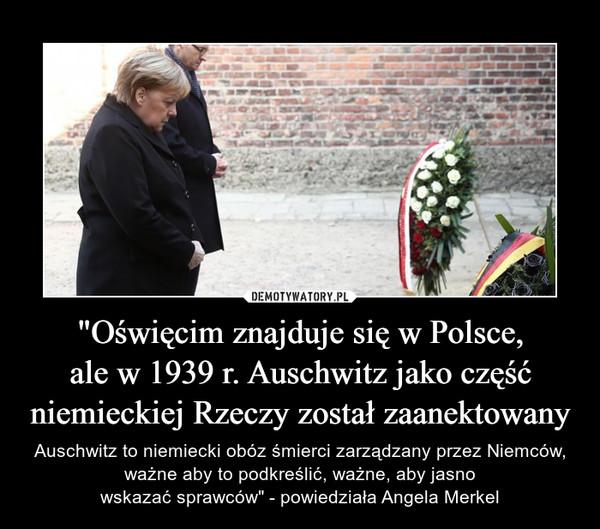 """""""Oświęcim znajduje się w Polsce,ale w 1939 r. Auschwitz jako częśćniemieckiej Rzeczy został zaanektowany – Auschwitz to niemiecki obóz śmierci zarządzany przez Niemców, ważne aby to podkreślić, ważne, aby jasnowskazać sprawców"""" - powiedziała Angela Merkel"""