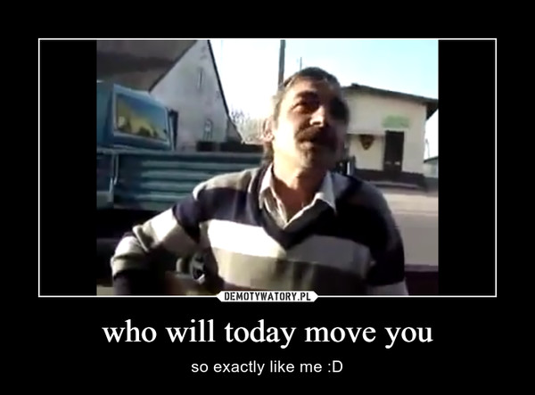 who will today move you – so exactly like me :D