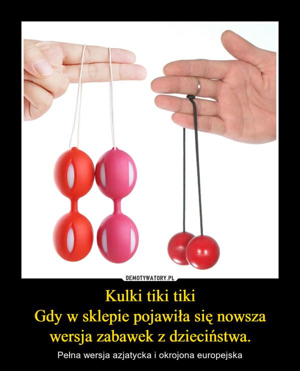 Kulki tiki tikiGdy w sklepie pojawiła się nowsza wersja zabawek z dzieciństwa. – Pełna wersja azjatycka i okrojona europejska