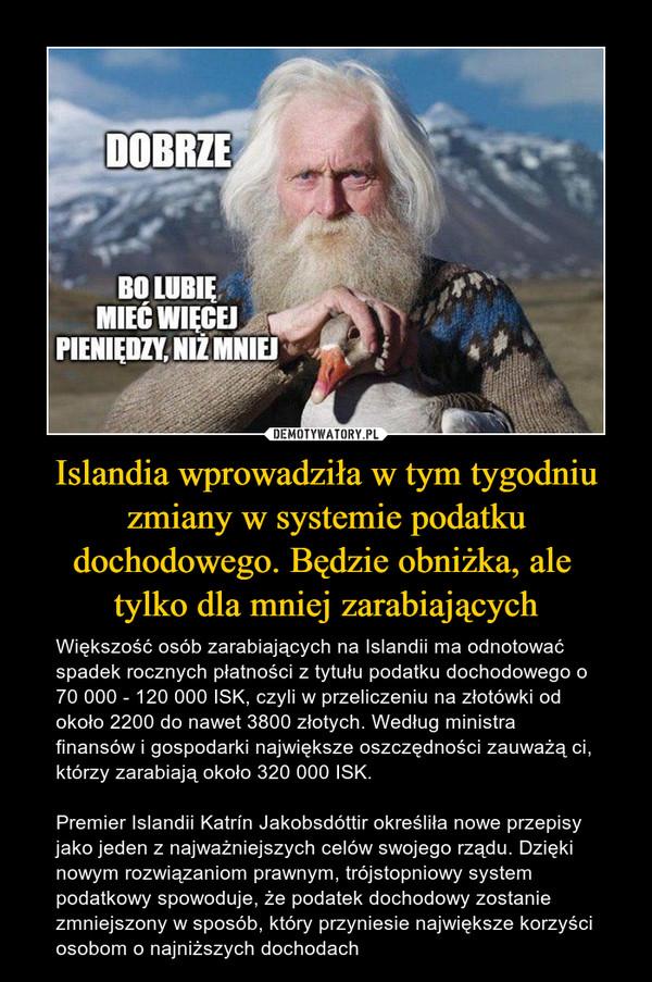 Islandia wprowadziła w tym tygodniu zmiany w systemie podatku dochodowego. Będzie obniżka, ale tylko dla mniej zarabiających – Większość osób zarabiających na Islandii ma odnotować spadek rocznych płatności z tytułu podatku dochodowego o 70 000 - 120 000 ISK, czyli w przeliczeniu na złotówki od około 2200 do nawet 3800 złotych. Według ministra finansów i gospodarki największe oszczędności zauważą ci, którzy zarabiają około 320 000 ISK.Premier Islandii Katrín Jakobsdóttir określiła nowe przepisy jako jeden z najważniejszych celów swojego rządu. Dzięki nowym rozwiązaniom prawnym, trójstopniowy system podatkowy spowoduje, że podatek dochodowy zostanie zmniejszony w sposób, który przyniesie największe korzyści osobom o najniższych dochodach