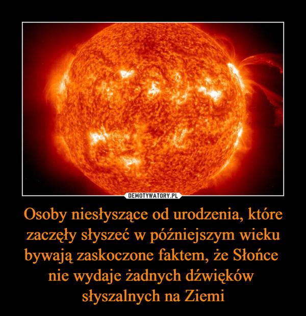 Osoby niesłyszące od urodzenia, które zaczęły słyszeć w późniejszym wieku bywają zaskoczone faktem, że Słońce nie wydaje żadnych dźwięków słyszalnych na Ziemi –