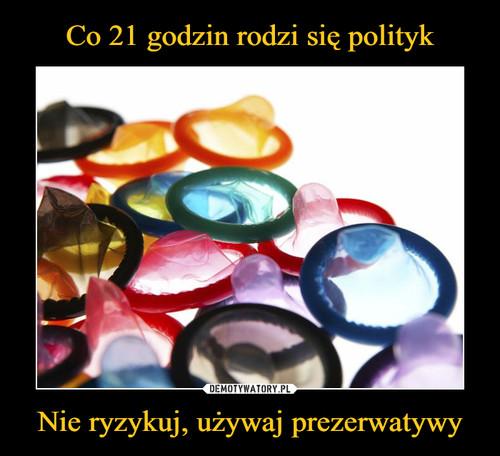 Co 21 godzin rodzi się polityk Nie ryzykuj, używaj prezerwatywy