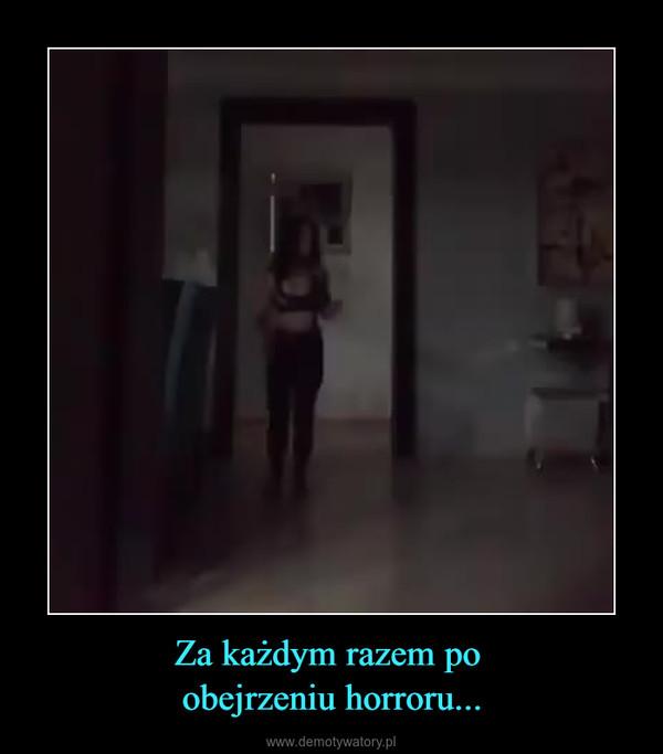 Za każdym razem po obejrzeniu horroru... –