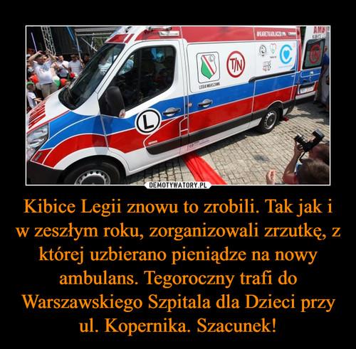 Kibice Legii znowu to zrobili. Tak jak i w zeszłym roku, zorganizowali zrzutkę, z której uzbierano pieniądze na nowy ambulans. Tegoroczny trafi do Warszawskiego Szpitala dla Dzieci przy ul. Kopernika. Szacunek!