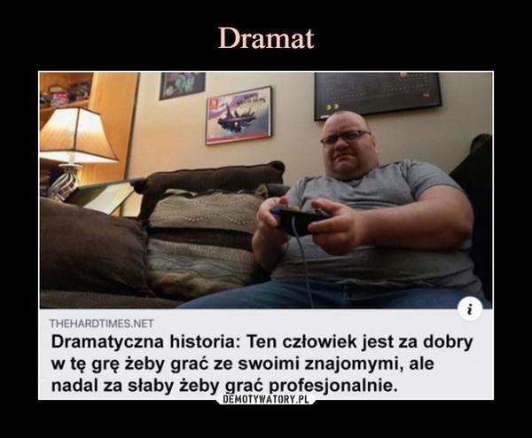 –  THEHARDTIMES.NETDramatyczna historia: Ten człowiek jest za dobryw tę grę żeby grać ze swoimi znajomymi, alenadal za słaby żeby grać profesjonalnie.