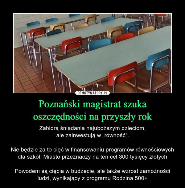 """Poznański magistrat szukaoszczędności na przyszły rok – Zabiorą śniadania najuboższym dzieciom,ale zainwestują w """"równość"""".Nie będzie za to cięć w finansowaniu programów równościowych dla szkół. Miasto przeznaczy na ten cel 300 tysięcy złotychPowodem są cięcia w budżecie, ale także wzrost zamożności ludzi, wynikający z programu Rodzina 500+"""