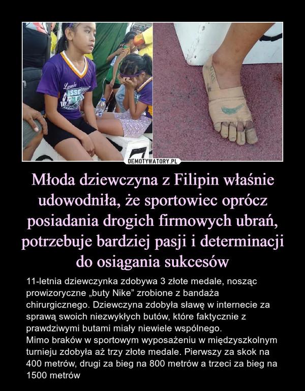 """Młoda dziewczyna z Filipin właśnie udowodniła, że sportowiec oprócz posiadania drogich firmowych ubrań, potrzebuje bardziej pasji i determinacji do osiągania sukcesów – 11-letnia dziewczynka zdobywa 3 złote medale, nosząc prowizoryczne """"buty Nike"""" zrobione z bandaża chirurgicznego. Dziewczyna zdobyła sławę w internecie za sprawą swoich niezwykłych butów, które faktycznie z prawdziwymi butami miały niewiele wspólnego.Mimo braków w sportowym wyposażeniu w międzyszkolnym turnieju zdobyła aż trzy złote medale. Pierwszy za skok na 400 metrów, drugi za bieg na 800 metrów a trzeci za bieg na 1500 metrów"""