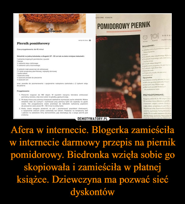 Afera w internecie. Blogerka zamieściła w internecie darmowy przepis na piernik pomidorowy. Biedronka wzięła sobie go skopiowała i zamieściła w płatnej książce. Dziewczyna ma pozwać sieć dyskontów –